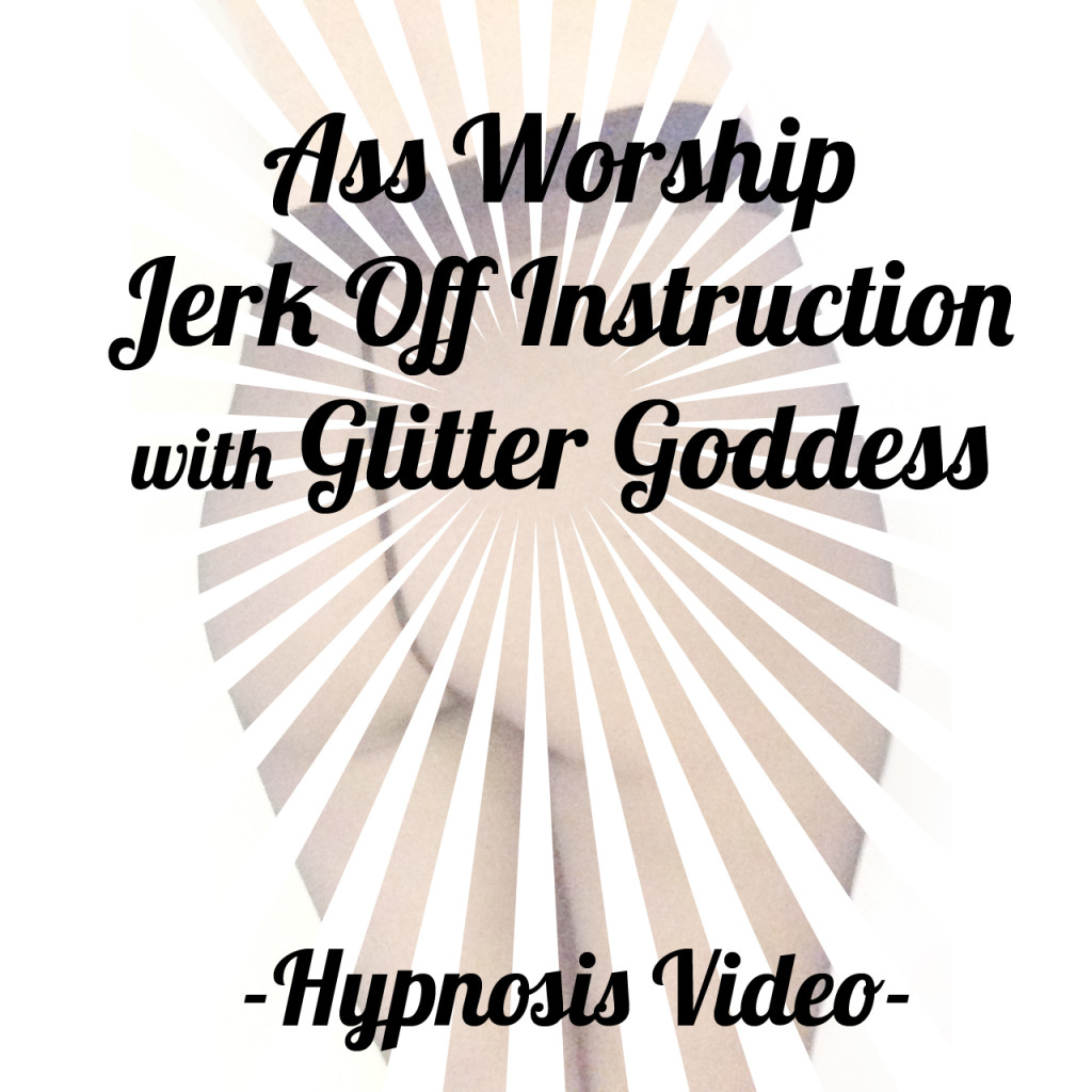 ass worship joi video hypnosis trance Glitter Goddess