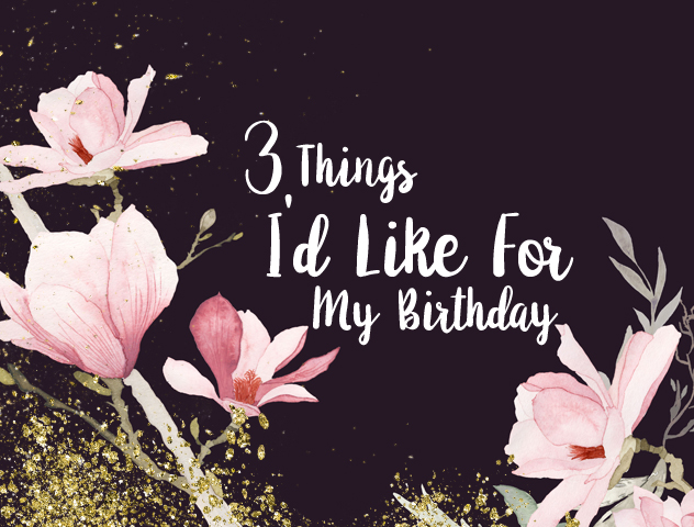3 things for my birthday